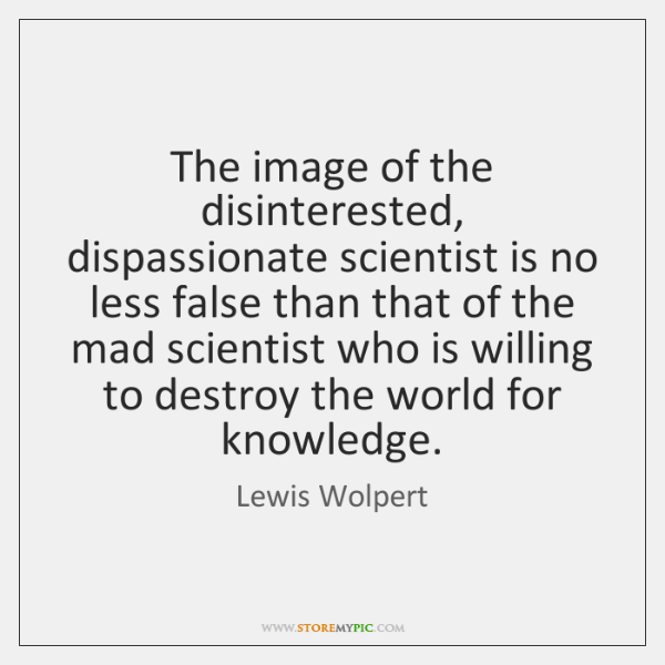 The image of the disinterested, dispassionate scientist is no less false than ...