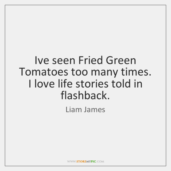 I've seen Fried Green Tomatoes too many times. I love life stories ...