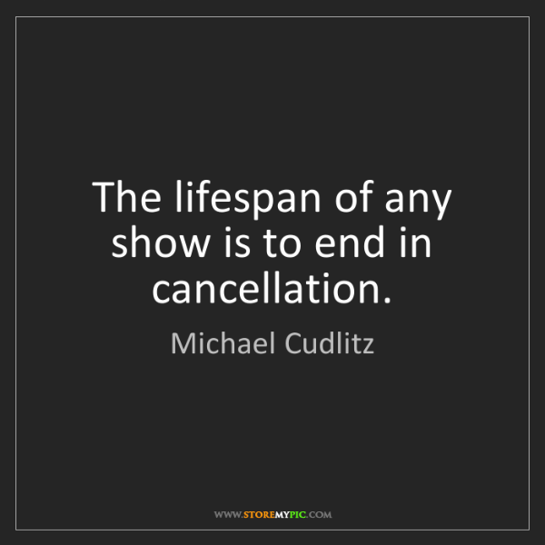 Michael Cudlitz: The lifespan of any show is to end in cancellation.
