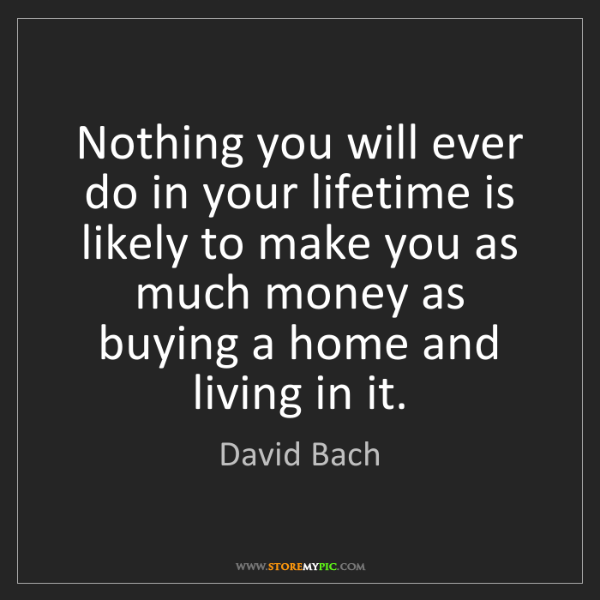 David Bach: Nothing you will ever do in your lifetime is likely to...