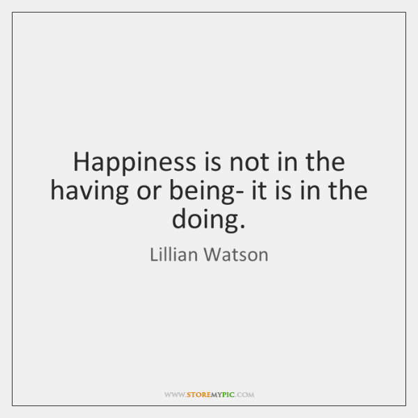 Happiness is not in the having or being- it is in the ...