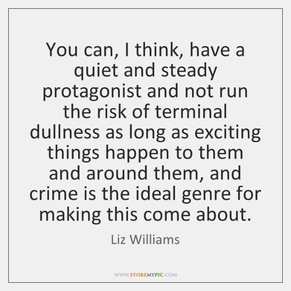 You can, I think, have a quiet and steady protagonist and not ...