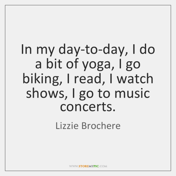 In my day-to-day, I do a bit of yoga, I go biking, ...