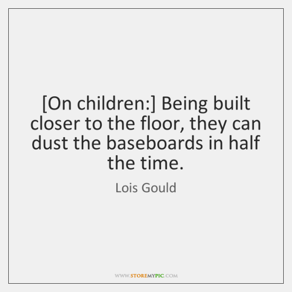 [On children:] Being built closer to the floor, they can dust the ...