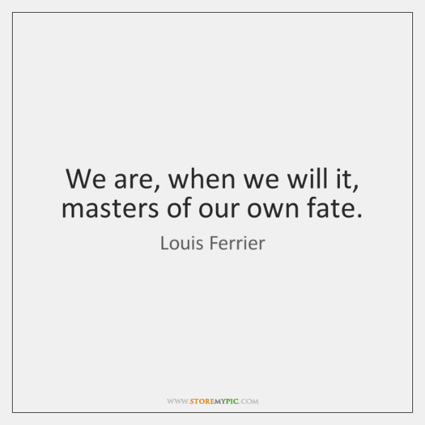 We are, when we will it, masters of our own fate.