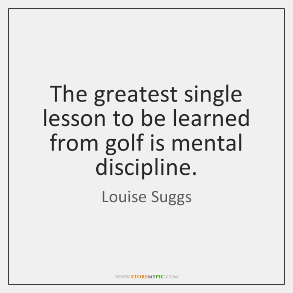 The greatest single lesson to be learned from golf is mental discipline.