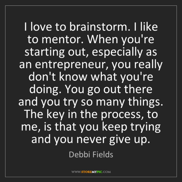 Debbi Fields: I love to brainstorm. I like to mentor. When you're starting...