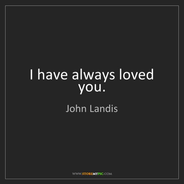 John Landis: I have always loved you.