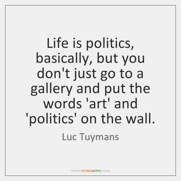 Life is politics, basically, but you don't just go to a gallery ...