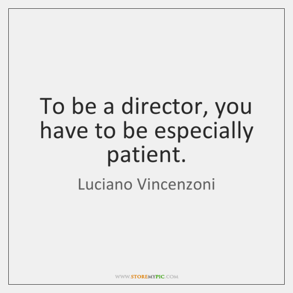 To be a director, you have to be especially patient.