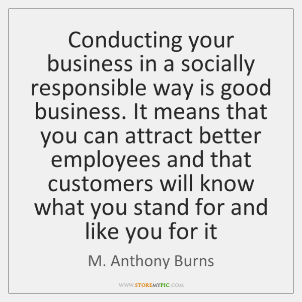 Conducting your business in a socially responsible way is good business. It ...