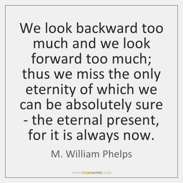 We look backward too much and we look forward too much; thus ...
