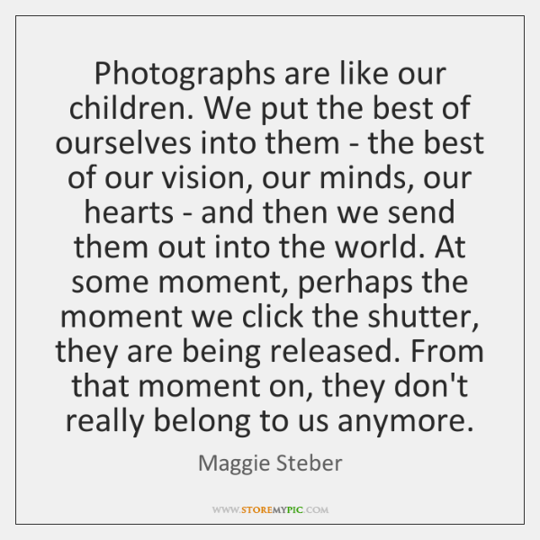 Photographs are like our children. We put the best of ourselves into ...