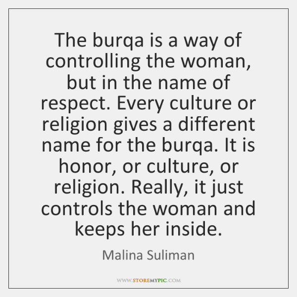 The burqa is a way of controlling the woman, but in the ...