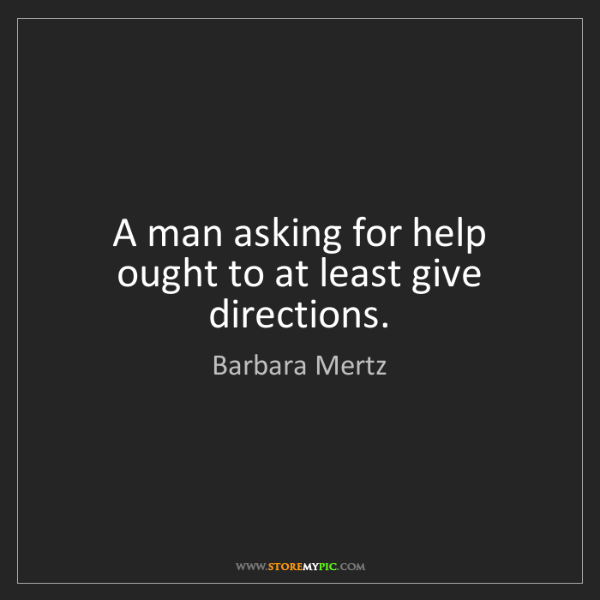 Barbara Mertz: A man asking for help ought to at least give directions.