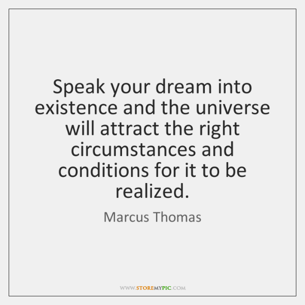 Speak your dream into existence and the universe will attract the right ...