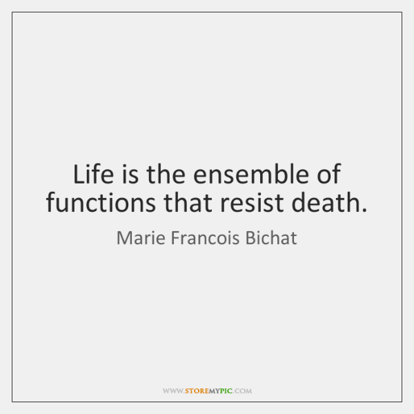 Life is the ensemble of functions that resist death.