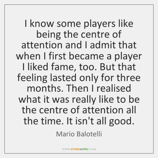 I know some players like being the centre of attention and I ...