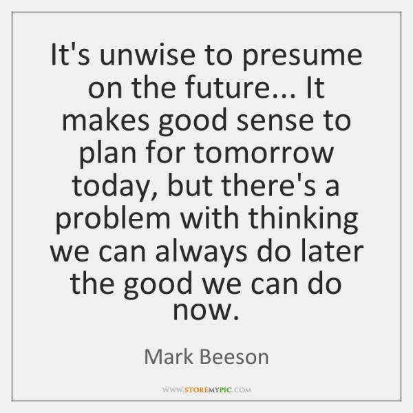 It's unwise to presume on the future... It makes good sense to ...