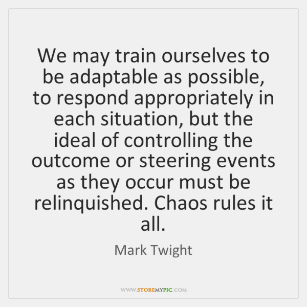 We may train ourselves to be adaptable as possible, to respond appropriately ...