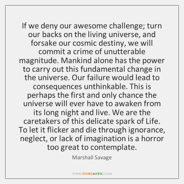 If we deny our awesome challenge; turn our backs on the living ...