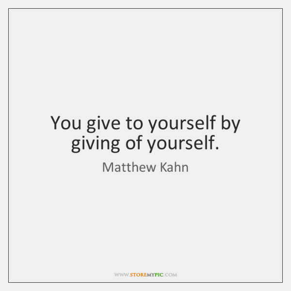 You give to yourself by giving of yourself.