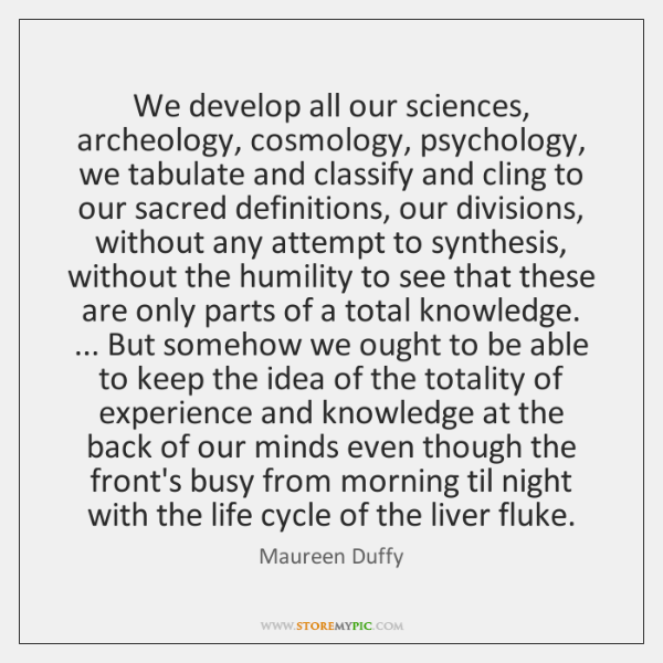 We develop all our sciences, archeology, cosmology, psychology, we tabulate and classify ...