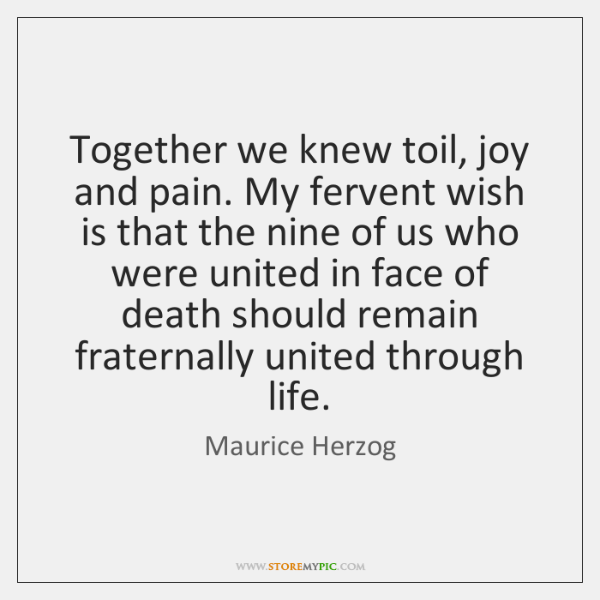 Together we knew toil, joy and pain. My fervent wish is that ...