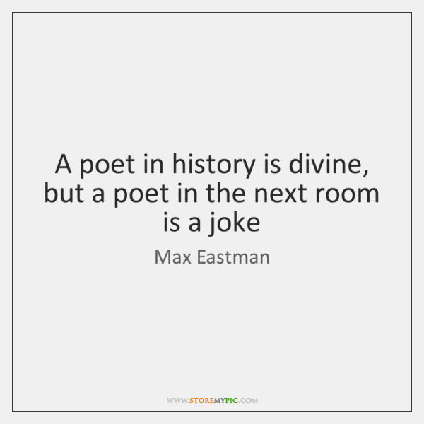 A poet in history is divine, but a poet in the next ...