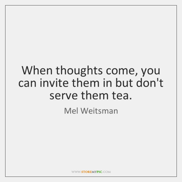 When thoughts come, you can invite them in but don't serve them ...