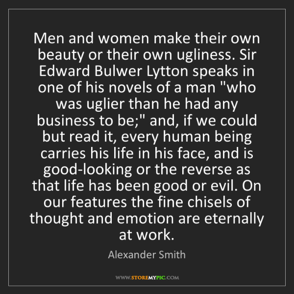Alexander Smith: Men and women make their own beauty or their own ugliness....