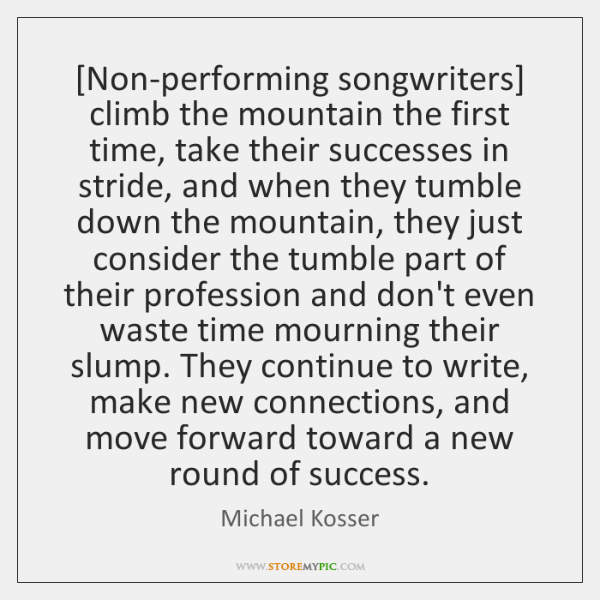 [Non-performing songwriters] climb the mountain the first time, take their successes in ...