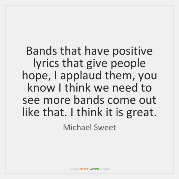 Bands that have positive lyrics that give people hope, I applaud them, ...
