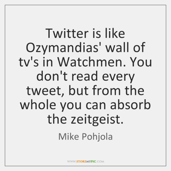 Twitter is like Ozymandias' wall of tv's in Watchmen. You don't read ...