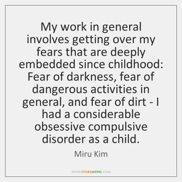 My work in general involves getting over my fears that are deeply ...