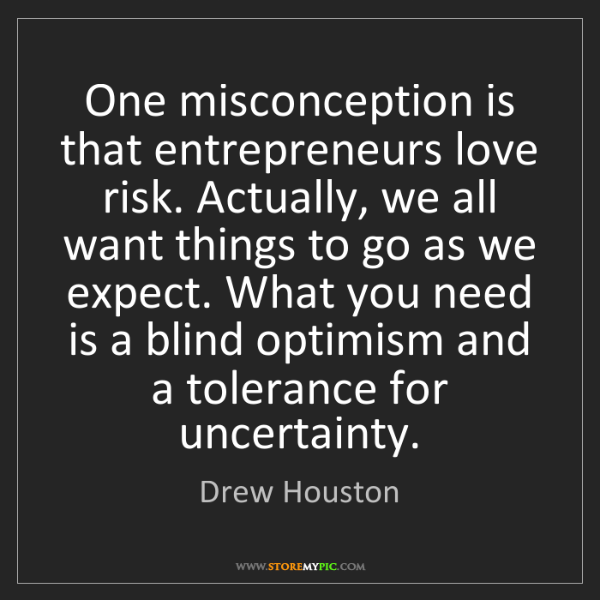Drew Houston: One misconception is that entrepreneurs love risk. Actually,...