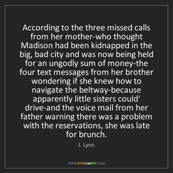 J. Lynn: According to the three missed calls from her mother-who...