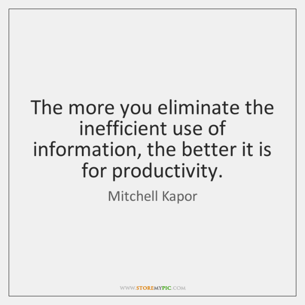 The more you eliminate the inefficient use of information, the better it ...