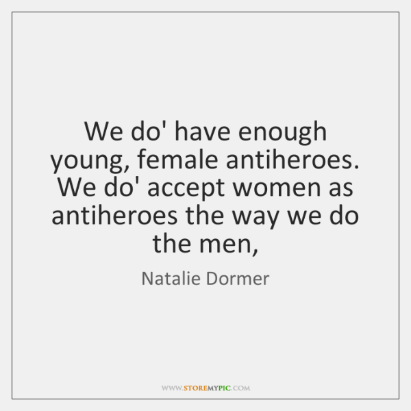 We do' have enough young, female antiheroes. We do' accept women as ...
