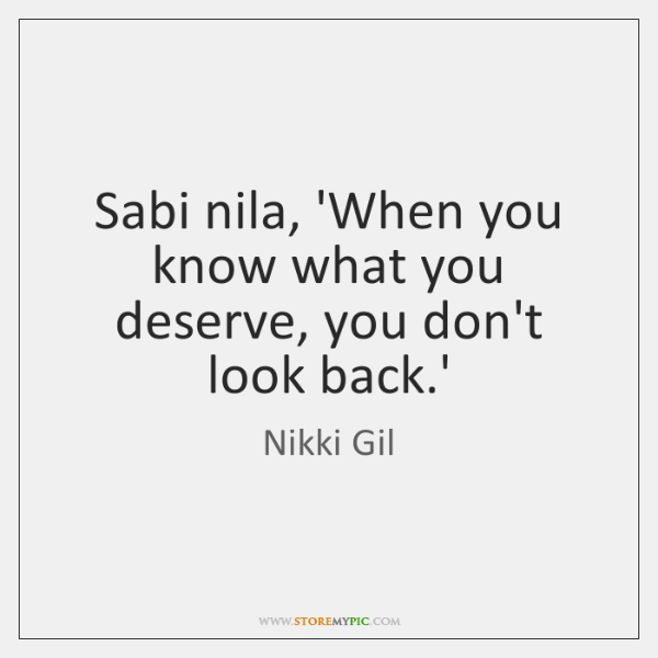 Sabi nila, 'When you know what you deserve, you don't look back....