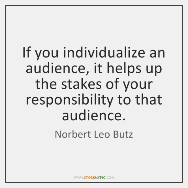If you individualize an audience, it helps up the stakes of your ...