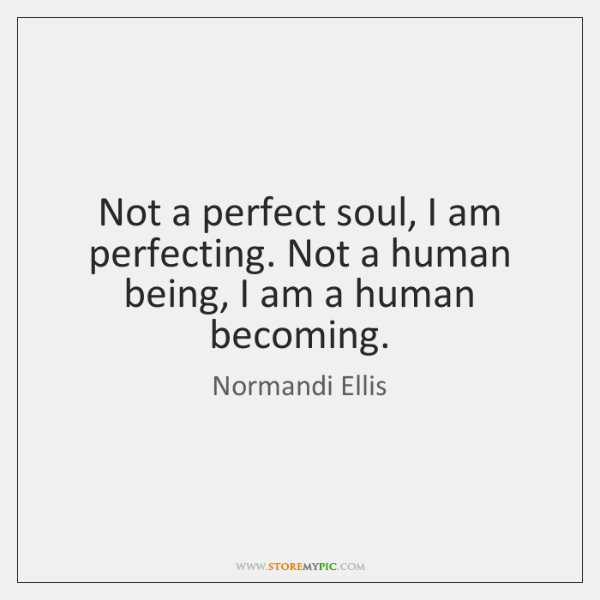 Not a perfect soul, I am perfecting. Not a human being, I ...