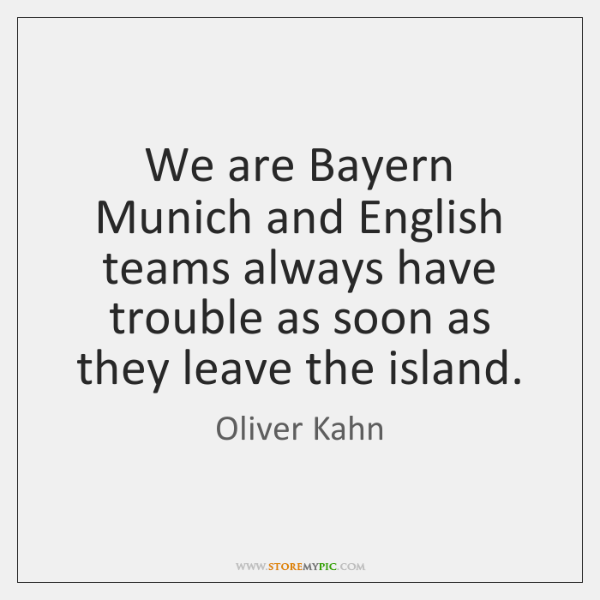 We are Bayern Munich and English teams always have trouble as soon ...