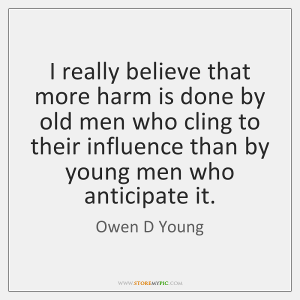 I really believe that more harm is done by old men who ...