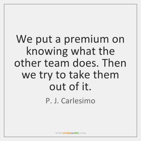 We put a premium on knowing what the other team does. Then ...