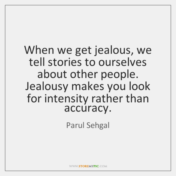 When we get jealous, we tell stories to ourselves about other people. ...