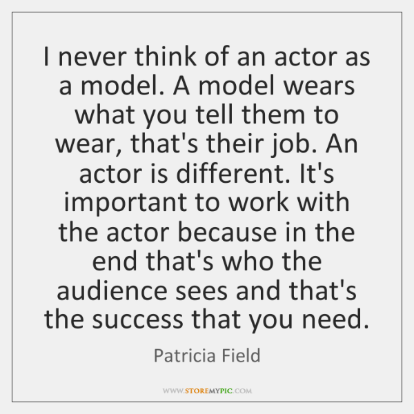 I never think of an actor as a model. A model wears ...