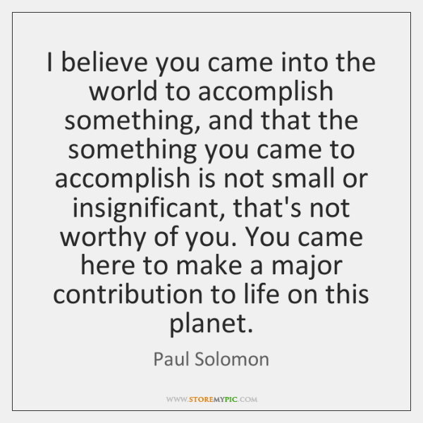 I believe you came into the world to accomplish something, and that ...