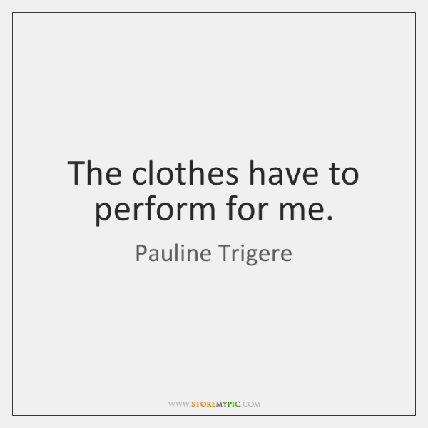 The clothes have to perform for me.