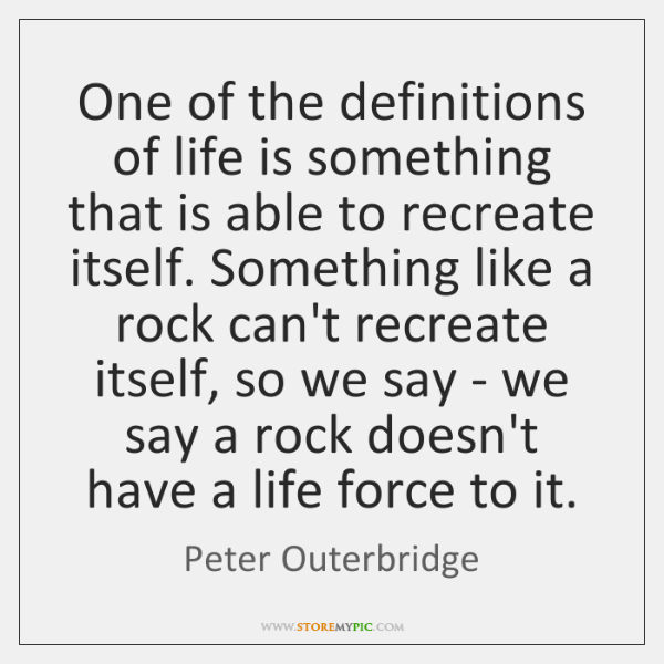 One of the definitions of life is something that is able to ...